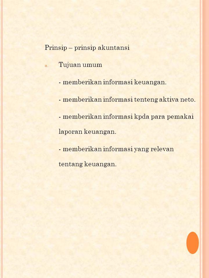 Prinsip – prinsip akuntansi a.Tujuan umum - memberikan informasi keuangan.