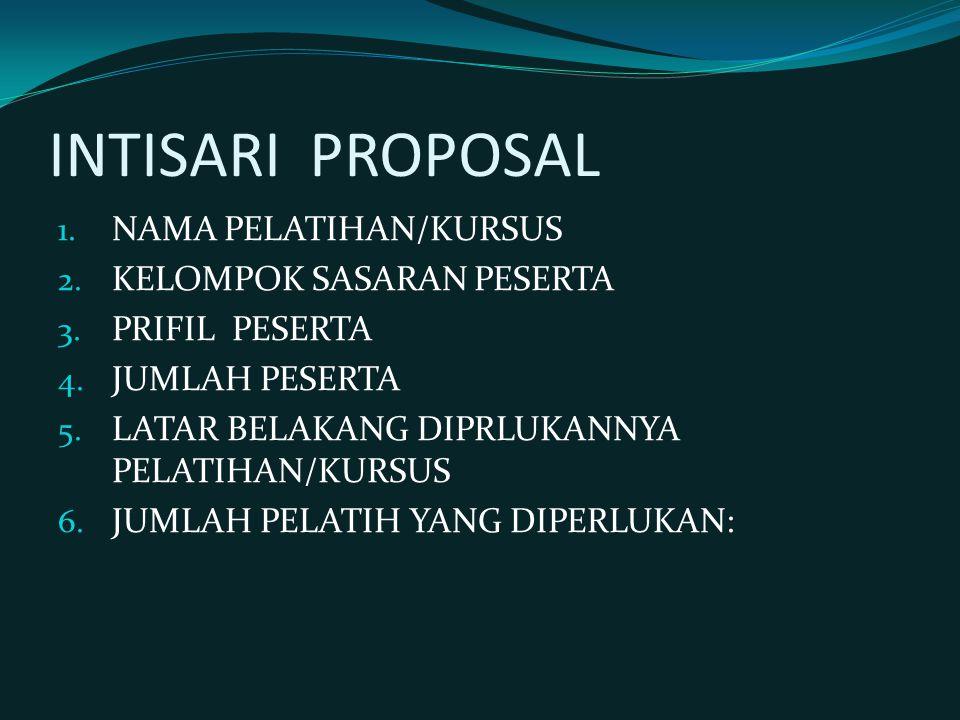 INTISARI PROPOSAL 1. NAMA PELATIHAN/KURSUS 2. KELOMPOK SASARAN PESERTA 3. PRIFIL PESERTA 4. JUMLAH PESERTA 5. LATAR BELAKANG DIPRLUKANNYA PELATIHAN/KU