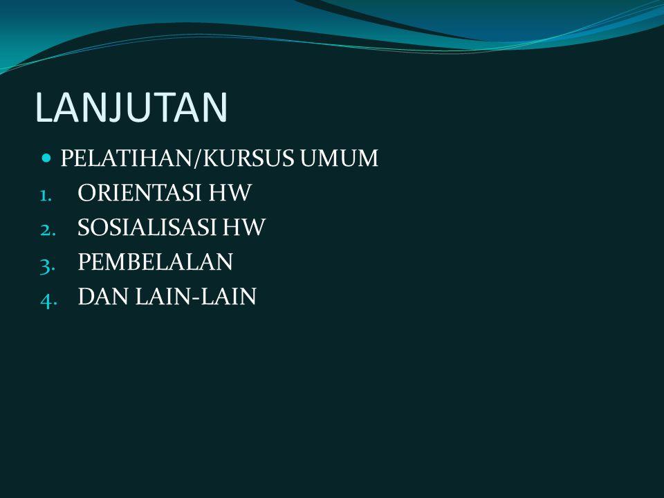 LANJUTAN PELATIHAN/KURSUS UMUM 1. ORIENTASI HW 2. SOSIALISASI HW 3. PEMBELALAN 4. DAN LAIN-LAIN