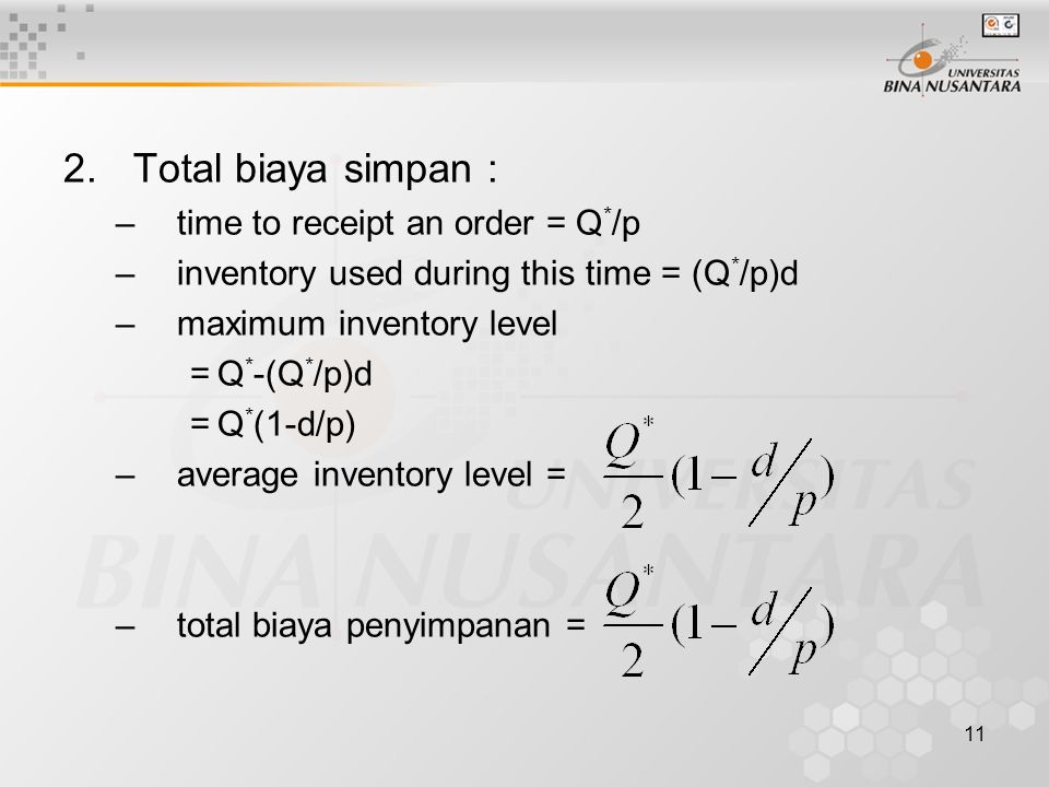 11 2.Total biaya simpan : –time to receipt an order = Q * /p –inventory used during this time = (Q * /p)d –maximum inventory level =Q * -(Q * /p)d =Q