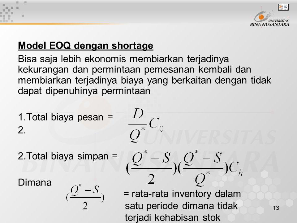 13 Model EOQ dengan shortage Bisa saja lebih ekonomis membiarkan terjadinya kekurangan dan permintaan pemesanan kembali dan membiarkan terjadinya biay