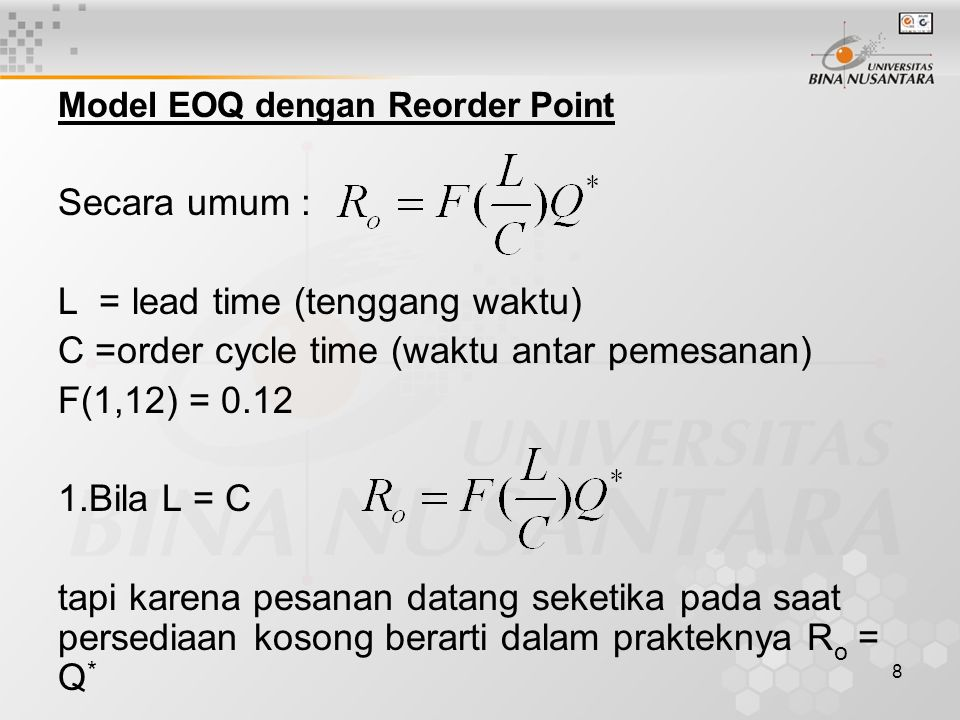 8 Model EOQ dengan Reorder Point Secara umum : L = lead time (tenggang waktu) C =order cycle time (waktu antar pemesanan) F(1,12) = 0.12 1.Bila L = C