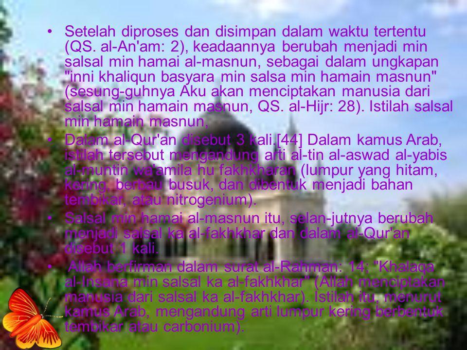 Setelah diproses dan disimpan dalam waktu tertentu (QS. al-An'am: 2), keadaannya berubah menjadi min salsal min hamai al-masnun, sebagai dalam ungkapa