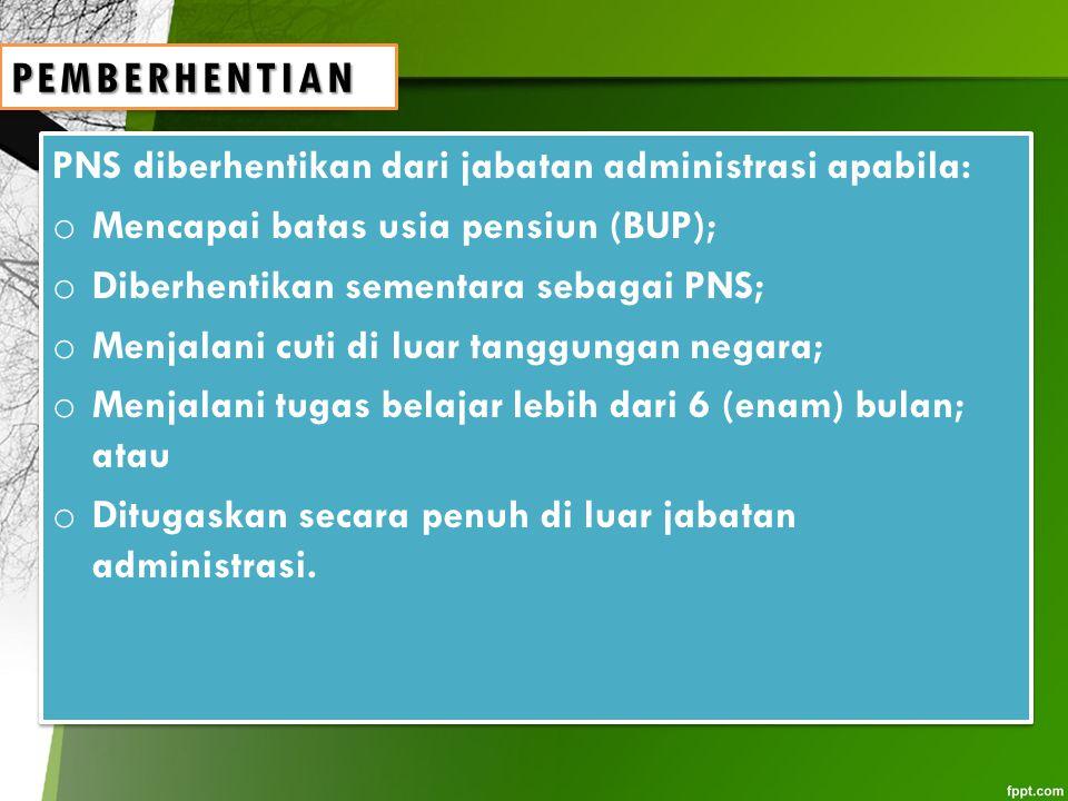 PNS diberhentikan dari jabatan administrasi apabila: o Mencapai batas usia pensiun (BUP); o Diberhentikan sementara sebagai PNS; o Menjalani cuti di l