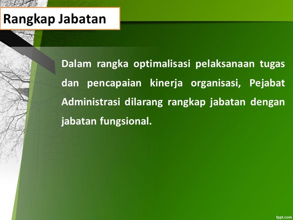Rangkap Jabatan Dalam rangka optimalisasi pelaksanaan tugas dan pencapaian kinerja organisasi, Pejabat Administrasi dilarang rangkap jabatan dengan ja