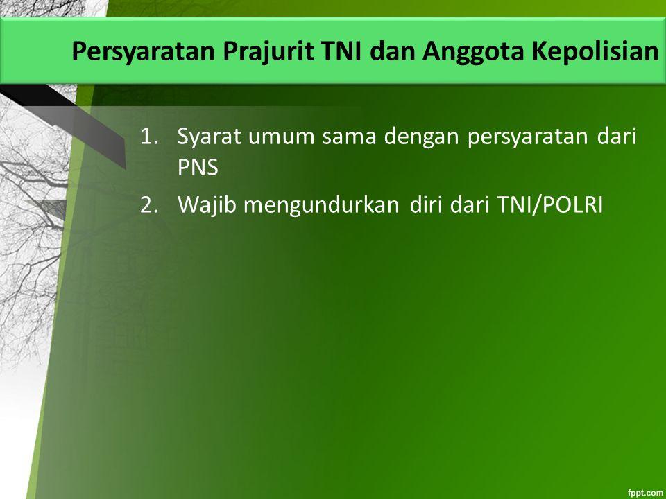 Persyaratan Prajurit TNI dan Anggota Kepolisian 1.Syarat umum sama dengan persyaratan dari PNS 2.Wajib mengundurkan diri dari TNI/POLRI