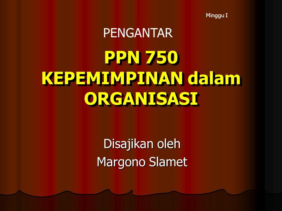 PPN 750 KEPEMIMPINAN dalam ORGANISASI Disajikan oleh Margono Slamet Minggu I PENGANTAR