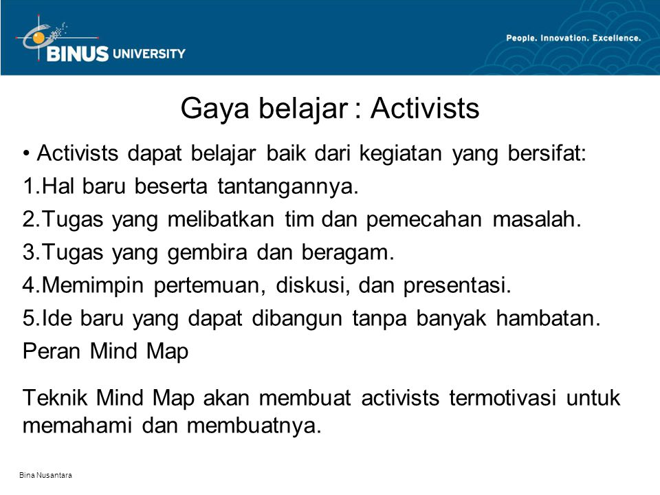 Bina Nusantara Gaya belajar : Activists Activists dapat belajar baik dari kegiatan yang bersifat: 1.Hal baru beserta tantangannya. 2.Tugas yang meliba