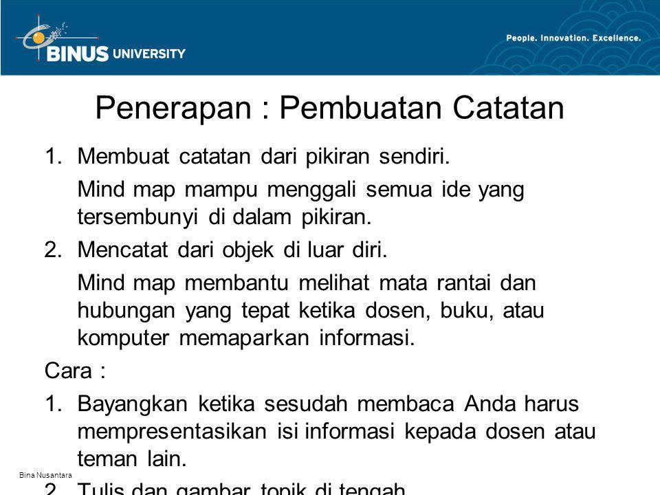 Bina Nusantara Penerapan : Pembuatan Catatan 1. Membuat catatan dari pikiran sendiri. Mind map mampu menggali semua ide yang tersembunyi di dalam piki