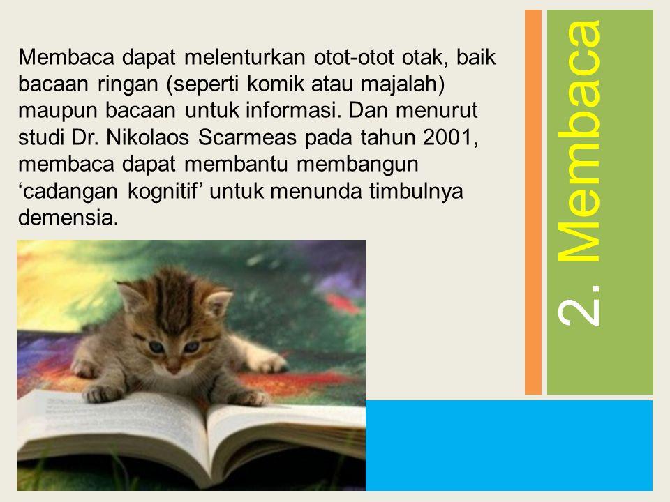 2. Membaca Membaca dapat melenturkan otot-otot otak, baik bacaan ringan (seperti komik atau majalah) maupun bacaan untuk informasi. Dan menurut studi