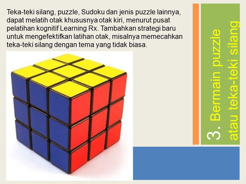 3. Bermain puzzle atau teka-teki silang Teka-teki silang, puzzle, Sudoku dan jenis puzzle lainnya, dapat melatih otak khususnya otak kiri, menurut pus