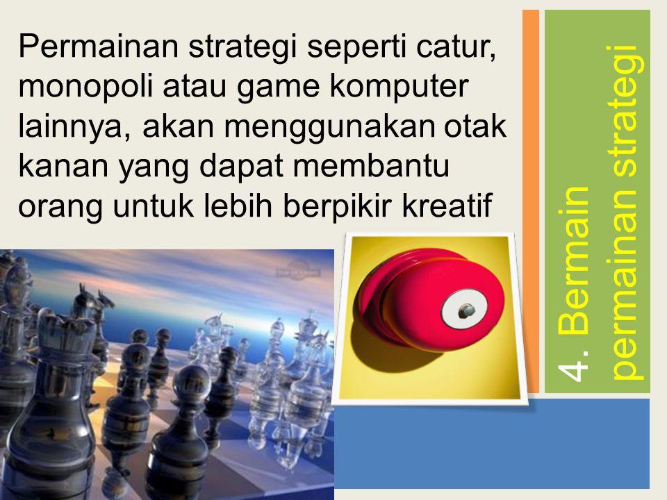 4. Bermain permainan strategi Permainan strategi seperti catur, monopoli atau game komputer lainnya, akan menggunakan otak kanan yang dapat membantu o