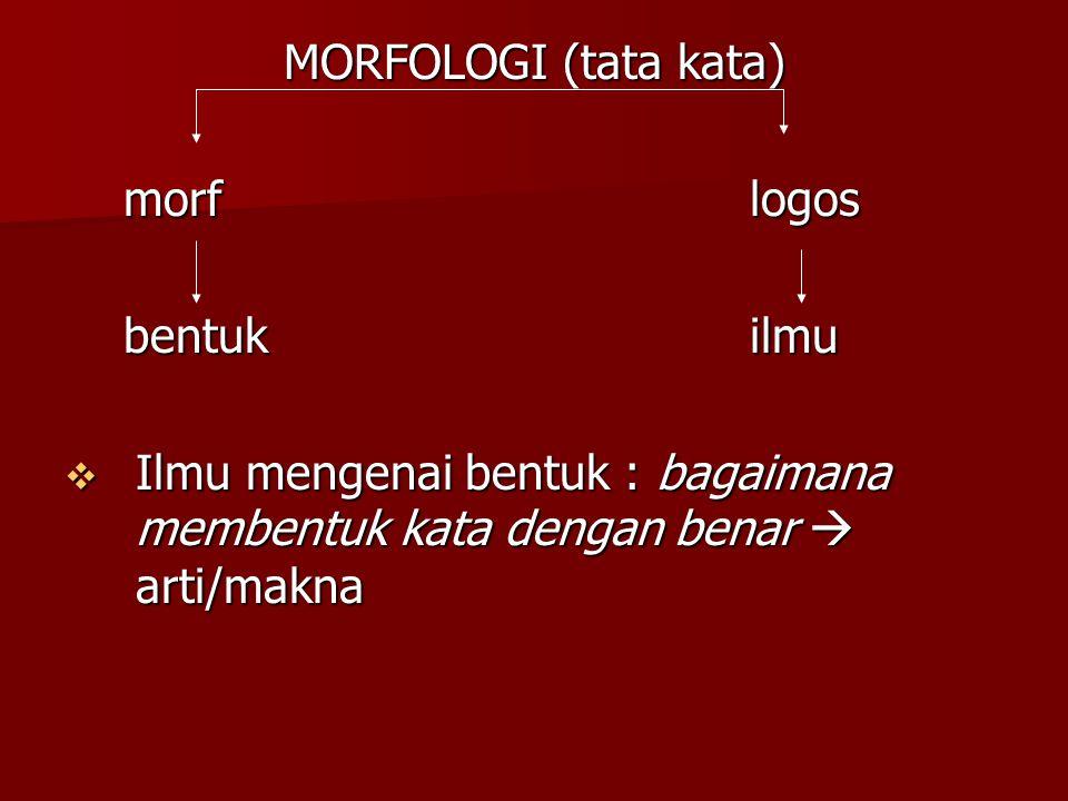 MORFOLOGI (tata kata) morf logos morf logos bentuk ilmu bentuk ilmu  Ilmu mengenai bentuk : bagaimana membentuk kata dengan benar  arti/makna