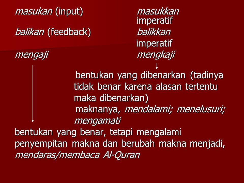 masukan (input)masukkan imperatif balikan (feedback)balikkan imperatif imperatif mengajimengkaji bentukan yang dibenarkan (tadinya bentukan yang dibenarkan (tadinya tidak benar karena alasan tertentu tidak benar karena alasan tertentu maka dibenarkan) maka dibenarkan) maknanya, mendalami; menelusuri; maknanya, mendalami; menelusuri; mengamati mengamati bentukan yang benar, tetapi mengalami penyempitan makna dan berubah makna menjadi, mendaras/membaca Al-Quran