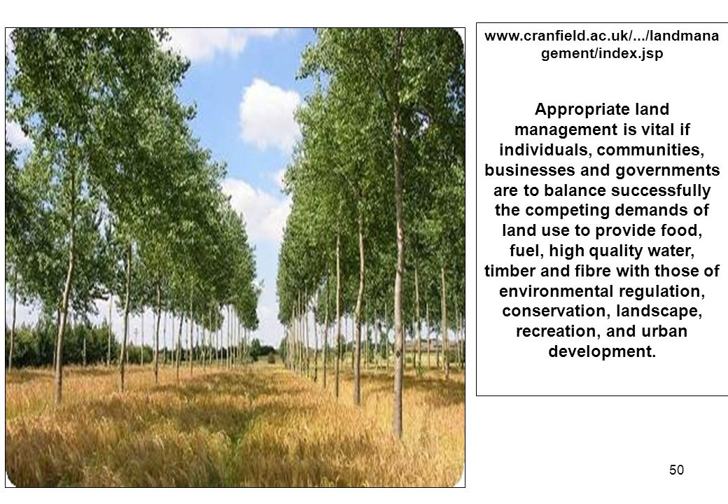 50 www.cranfield.ac.uk/.../landmana gement/index.jsp Appropriate land management is vital if individuals, communities, businesses and governments are to balance successfully the competing demands of land use to provide food, fuel, high quality water, timber and fibre with those of environmental regulation, conservation, landscape, recreation, and urban development.