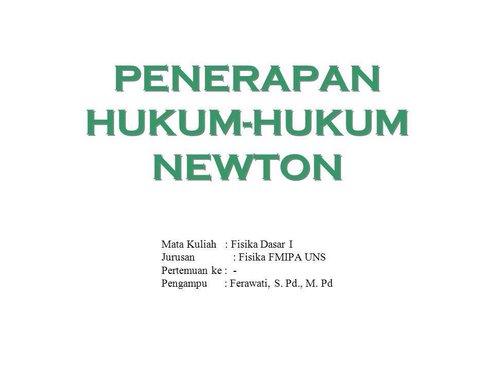 PENERAPAN HUKUM-HUKUM NEWTON Mata Kuliah : Fisika Dasar I Jurusan : Fisika FMIPA UNS Pertemuan ke : - Pengampu : Ferawati, S.