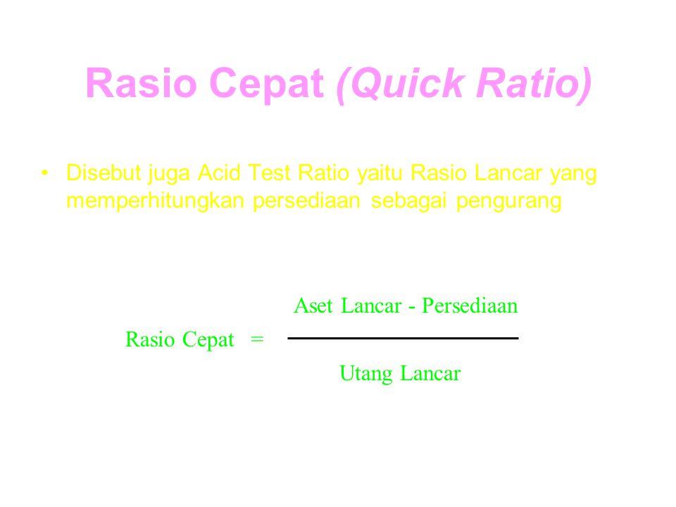 Rasio Cepat (Quick Ratio) Disebut juga Acid Test Ratio yaitu Rasio Lancar yang memperhitungkan persediaan sebagai pengurang Rasio Cepat= Aset Lancar -