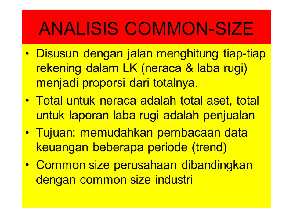 ANALISIS COMMON-SIZE Disusun dengan jalan menghitung tiap-tiap rekening dalam LK (neraca & laba rugi) menjadi proporsi dari totalnya. Total untuk nera