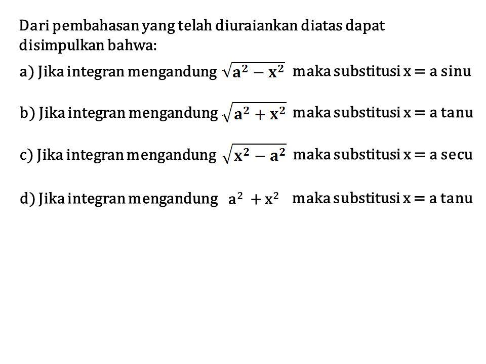 Dari pembahasan yang telah diuraiankan diatas dapat disimpulkan bahwa: a) Jika integran mengandung maka substitusi x = a sinu b) Jika integran mengandung maka substitusi x = a tanu c) Jika integran mengandung maka substitusi x = a secu d) Jika integran mengandung maka substitusi x = a tanu a 2 + x 2