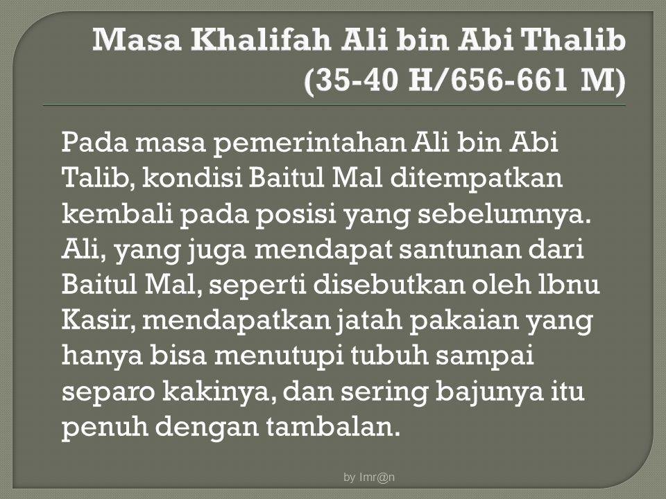 Pada masa pemerintahan Ali bin Abi Talib, kondisi Baitul Mal ditempatkan kembali pada posisi yang sebelumnya. Ali, yang juga mendapat santunan dari Ba