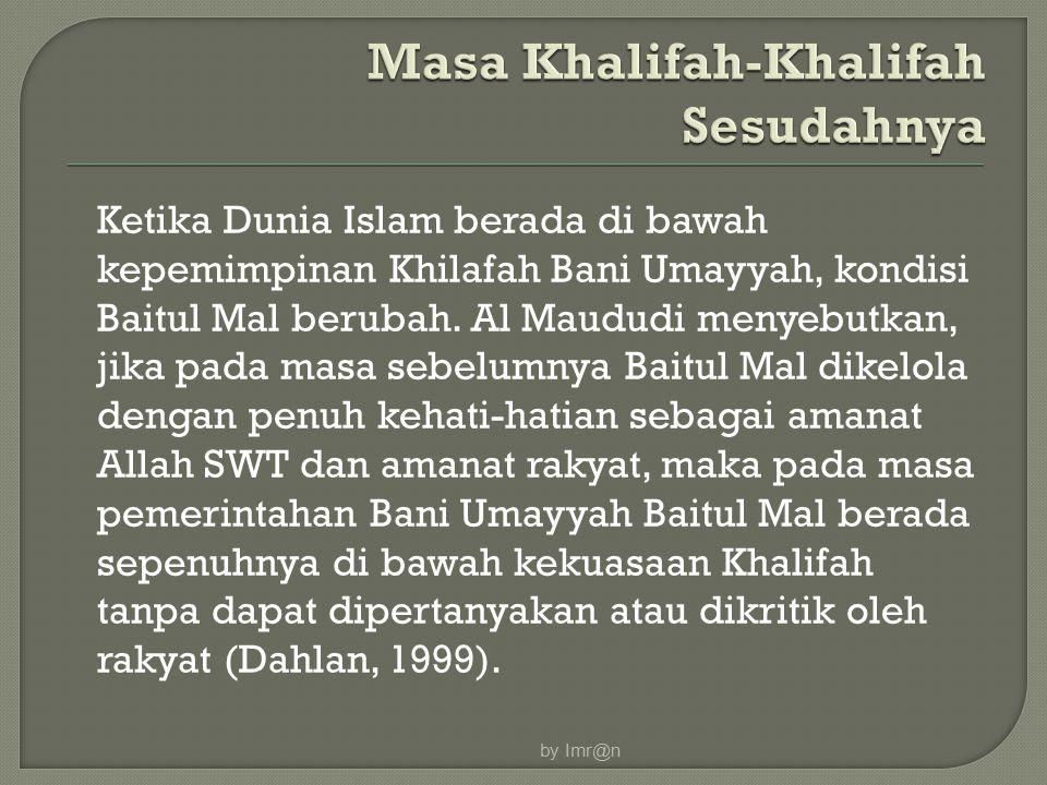 Ketika Dunia Islam berada di bawah kepemimpinan Khilafah Bani Umayyah, kondisi Baitul Mal berubah. Al Maududi menyebutkan, jika pada masa sebelumnya B