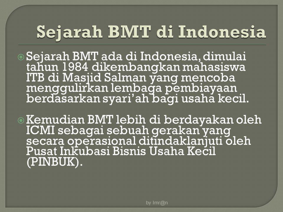  Sejarah BMT ada di Indonesia, dimulai tahun 1984 dikembangkan mahasiswa ITB di Masjid Salman yang mencoba menggulirkan lembaga pembiayaan berdasarka
