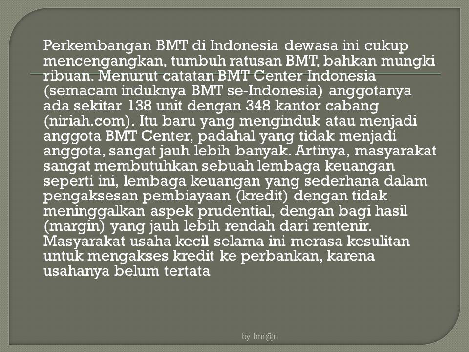 Perkembangan BMT di Indonesia dewasa ini cukup mencengangkan, tumbuh ratusan BMT, bahkan mungki ribuan. Menurut catatan BMT Center Indonesia (semacam
