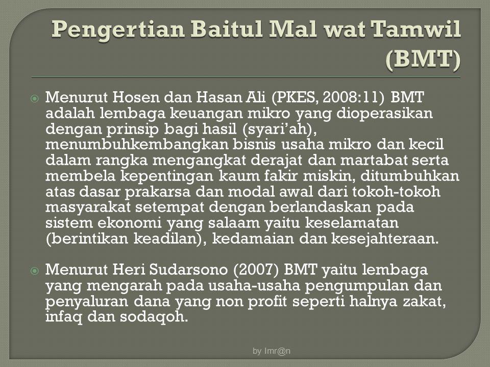  Menurut Hosen dan Hasan Ali (PKES, 2008:11) BMT adalah lembaga keuangan mikro yang dioperasikan dengan prinsip bagi hasil (syari'ah), menumbuhkembangkan bisnis usaha mikro dan kecil dalam rangka mengangkat derajat dan martabat serta membela kepentingan kaum fakir miskin, ditumbuhkan atas dasar prakarsa dan modal awal dari tokoh-tokoh masyarakat setempat dengan berlandaskan pada sistem ekonomi yang salaam yaitu keselamatan (berintikan keadilan), kedamaian dan kesejahteraan.