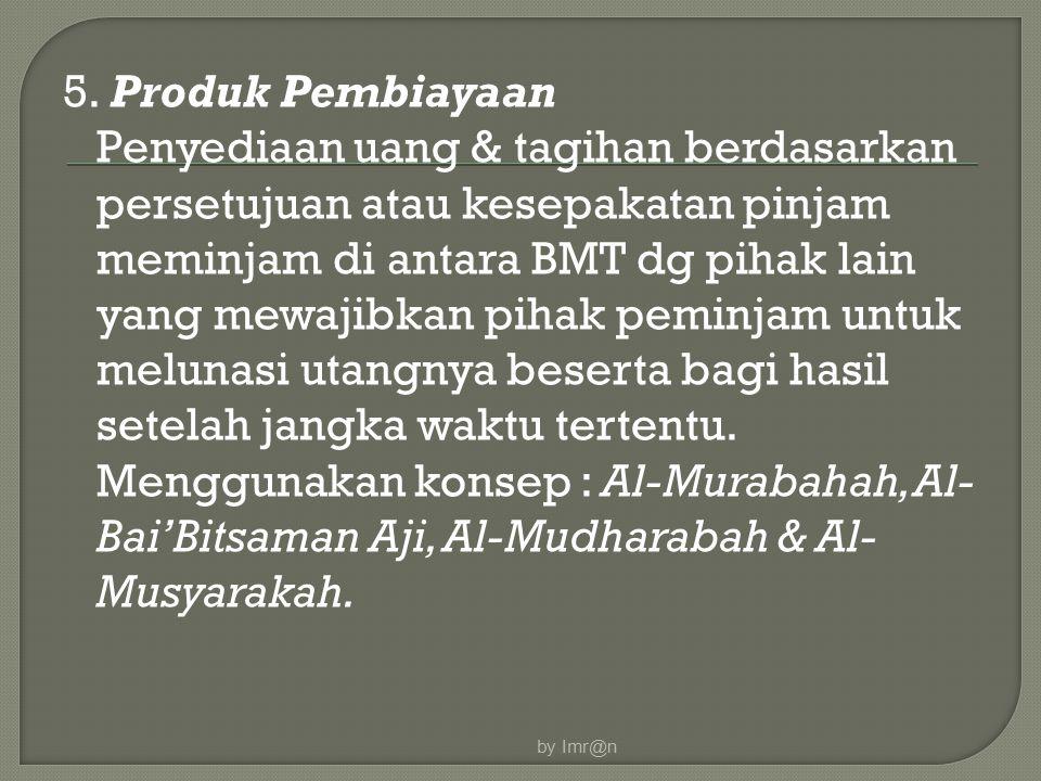 5. Produk Pembiayaan Penyediaan uang & tagihan berdasarkan persetujuan atau kesepakatan pinjam meminjam di antara BMT dg pihak lain yang mewajibkan pi