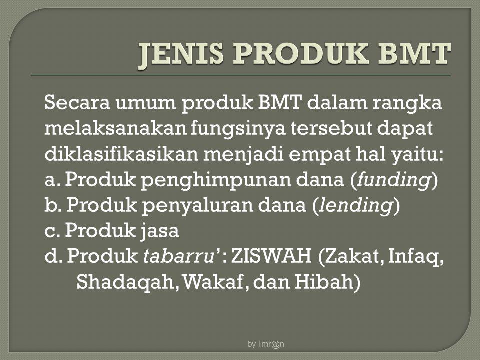 Secara umum produk BMT dalam rangka melaksanakan fungsinya tersebut dapat diklasifikasikan menjadi empat hal yaitu: a. Produk penghimpunan dana (fundi