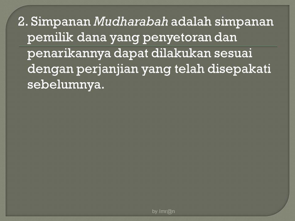 2. Simpanan Mudharabah adalah simpanan pemilik dana yang penyetoran dan penarikannya dapat dilakukan sesuai dengan perjanjian yang telah disepakati se