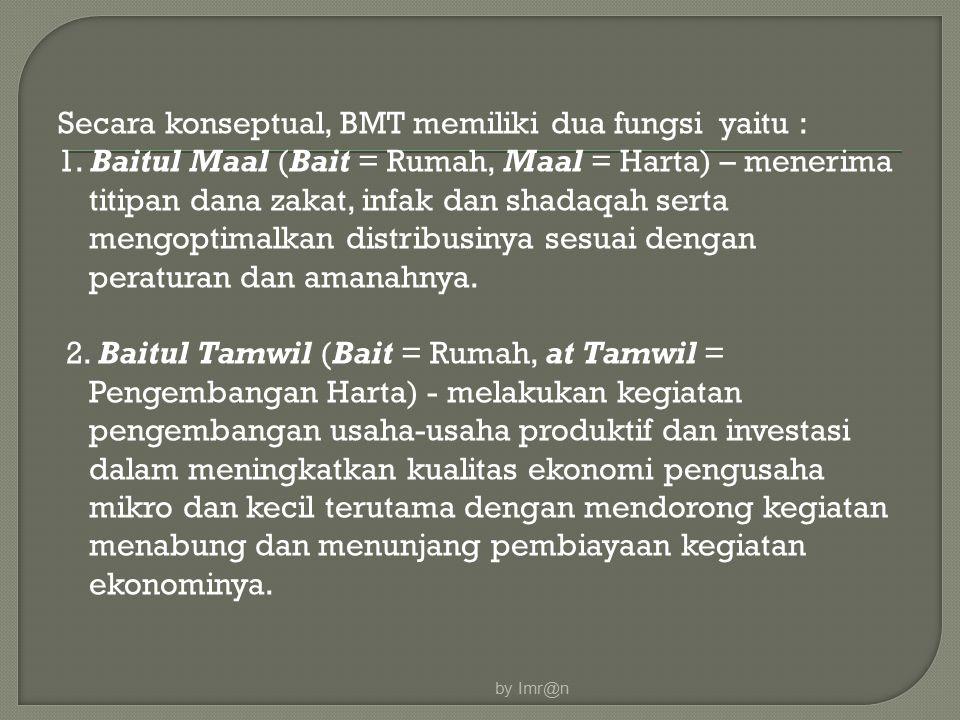 Secara konseptual, BMT memiliki dua fungsi yaitu : 1. Baitul Maal (Bait = Rumah, Maal = Harta) – menerima titipan dana zakat, infak dan shadaqah serta