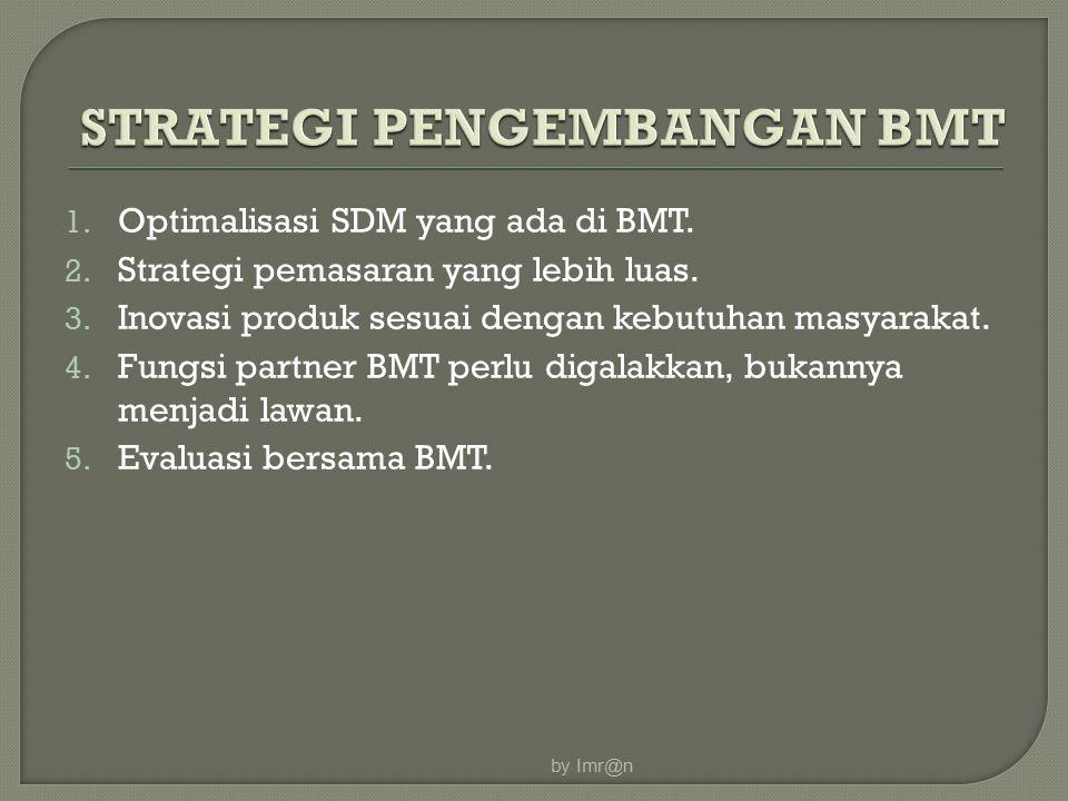 1. Optimalisasi SDM yang ada di BMT. 2. Strategi pemasaran yang lebih luas. 3. Inovasi produk sesuai dengan kebutuhan masyarakat. 4. Fungsi partner BM
