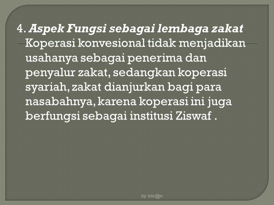 4. Aspek Fungsi sebagai lembaga zakat Koperasi konvesional tidak menjadikan usahanya sebagai penerima dan penyalur zakat, sedangkan koperasi syariah,