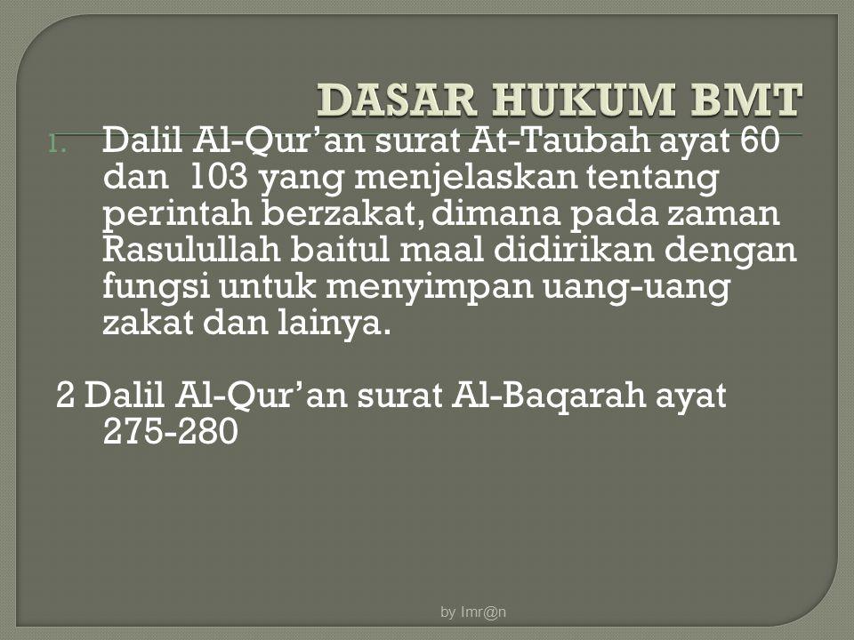 1. Dalil Al-Qur'an surat At-Taubah ayat 60 dan 103 yang menjelaskan tentang perintah berzakat, dimana pada zaman Rasulullah baitul maal didirikan deng