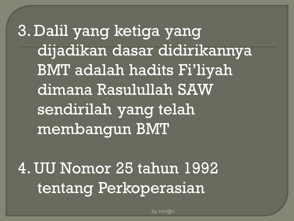 3. Dalil yang ketiga yang dijadikan dasar didirikannya BMT adalah hadits Fi'liyah dimana Rasulullah SAW sendirilah yang telah membangun BMT 4. UU Nomo