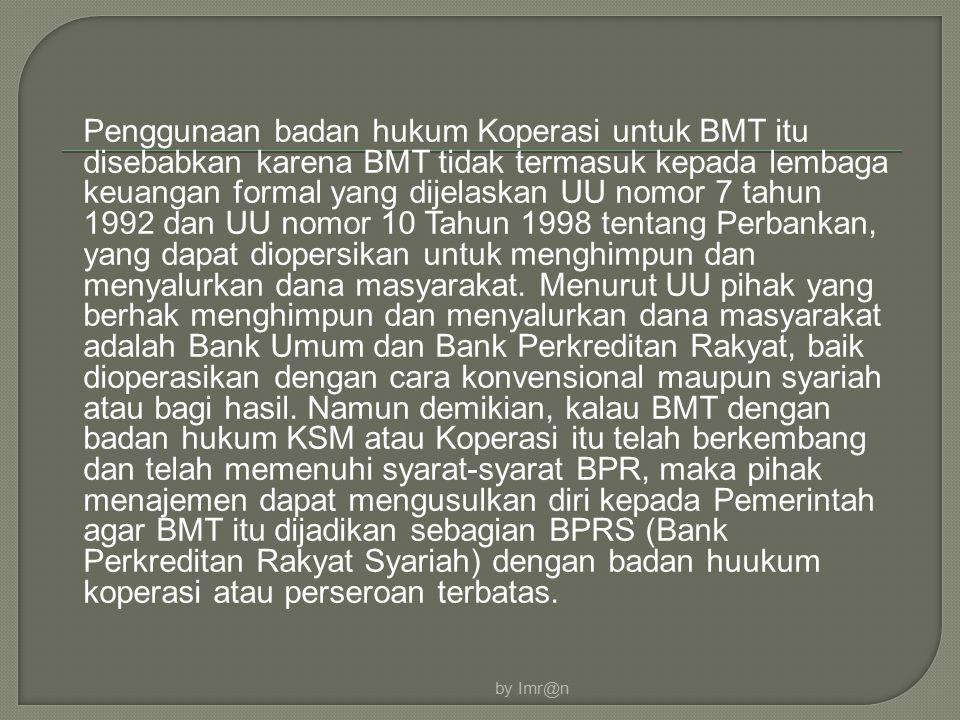Penggunaan badan hukum Koperasi untuk BMT itu disebabkan karena BMT tidak termasuk kepada lembaga keuangan formal yang dijelaskan UU nomor 7 tahun 1992 dan UU nomor 10 Tahun 1998 tentang Perbankan, yang dapat diopersikan untuk menghimpun dan menyalurkan dana masyarakat.