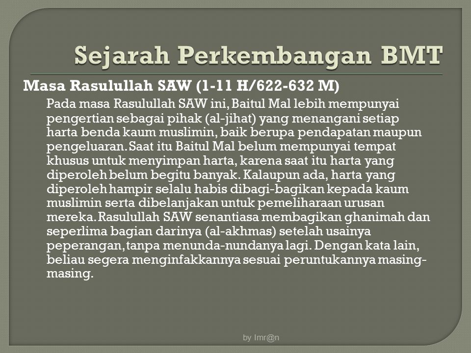 Masa Rasulullah SAW (1-11 H/622-632 M) Pada masa Rasulullah SAW ini, Baitul Mal lebih mempunyai pengertian sebagai pihak (al-jihat) yang menangani setiap harta benda kaum muslimin, baik berupa pendapatan maupun pengeluaran.