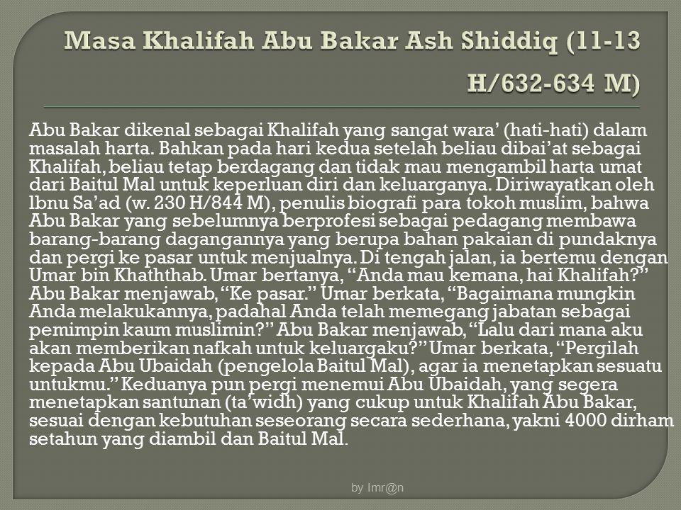 Abu Bakar dikenal sebagai Khalifah yang sangat wara' (hati-hati) dalam masalah harta. Bahkan pada hari kedua setelah beliau dibai'at sebagai Khalifah,
