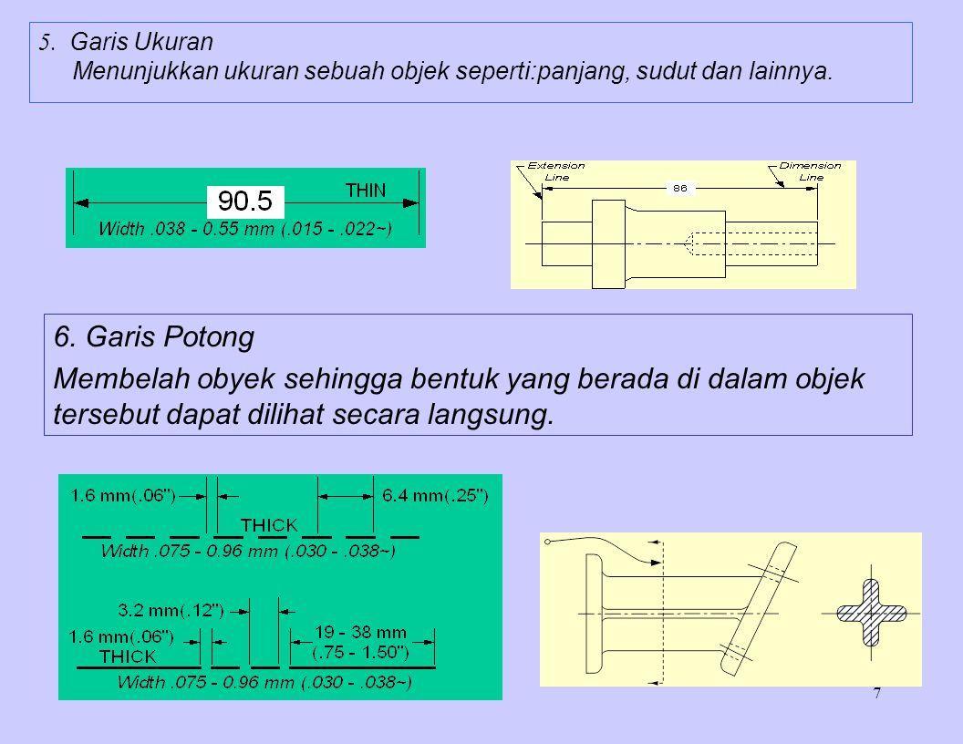 7 5. Garis Ukuran Menunjukkan ukuran sebuah objek seperti:panjang, sudut dan lainnya. 6. Garis Potong Membelah obyek sehingga bentuk yang berada di da