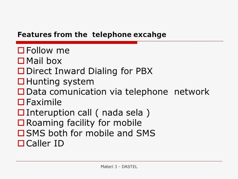 Materi 3 - DASTEL Features from the telephone excahge  Follow me  Mail box  Direct Inward Dialing for PBX  Hunting system  Data comunication via telephone network  Faximile  Interuption call ( nada sela )  Roaming facility for mobile  SMS both for mobile and SMS  Caller ID