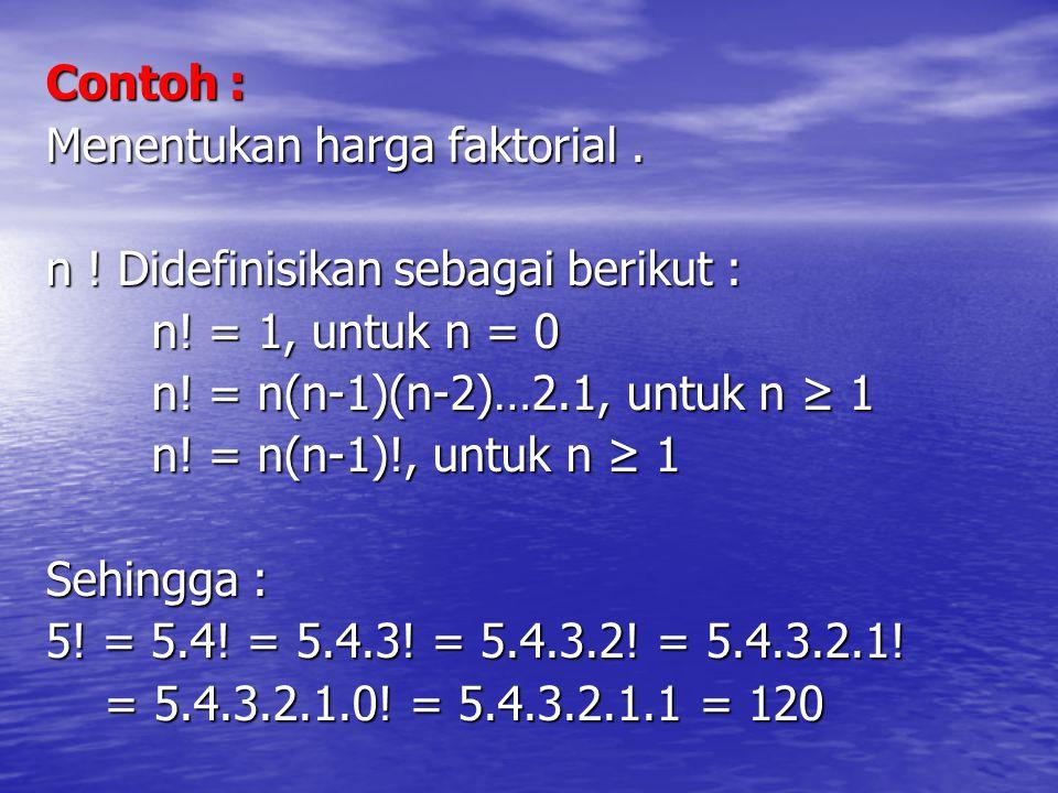 Contoh : Menentukan harga faktorial. n ! Didefinisikan sebagai berikut : n! = 1, untuk n = 0 n! = n(n-1)(n-2)…2.1, untuk n ≥ 1 n! = n(n-1)!, untuk n ≥