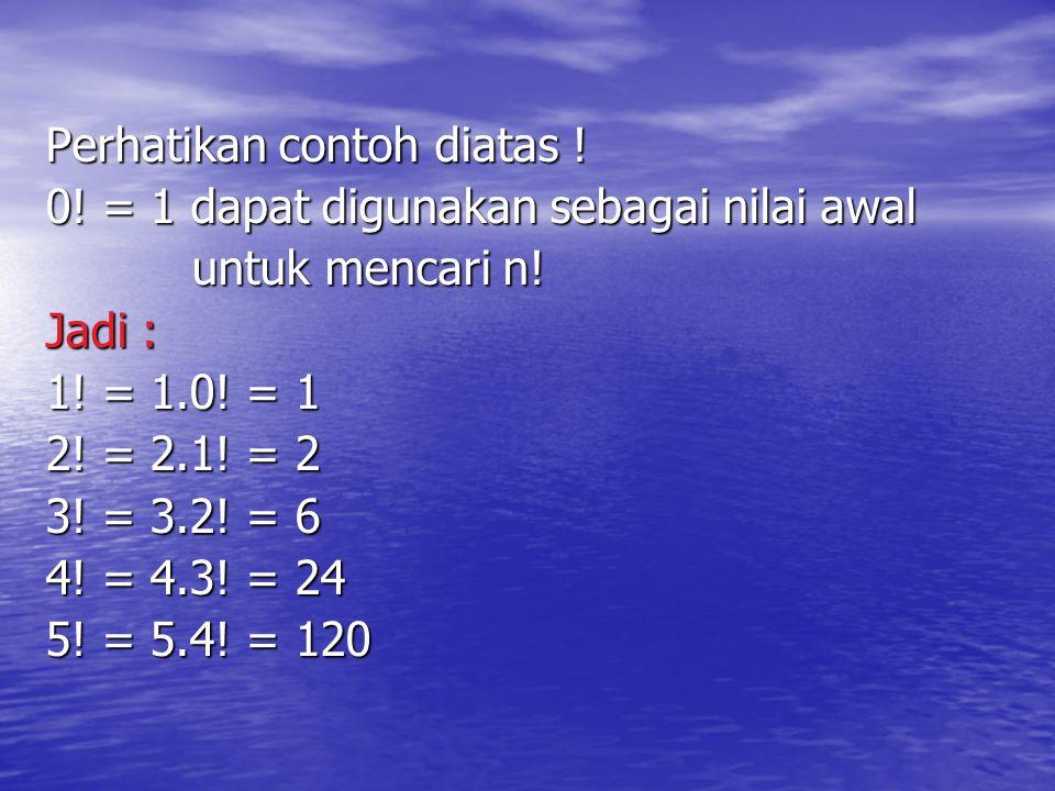 Perhatikan contoh diatas ! 0! = 1 dapat digunakan sebagai nilai awal untuk mencari n! untuk mencari n! Jadi : 1! = 1.0! = 1 2! = 2.1! = 2 3! = 3.2! =