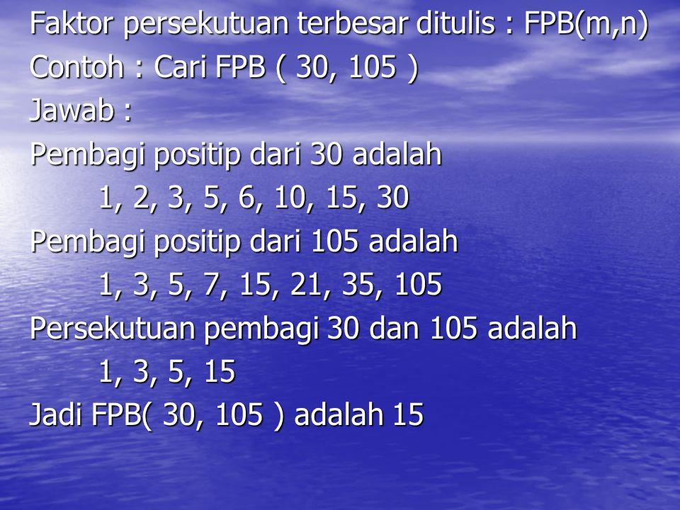 Faktor persekutuan terbesar ditulis : FPB(m,n) Contoh : Cari FPB ( 30, 105 ) Jawab : Pembagi positip dari 30 adalah 1, 2, 3, 5, 6, 10, 15, 30 Pembagi