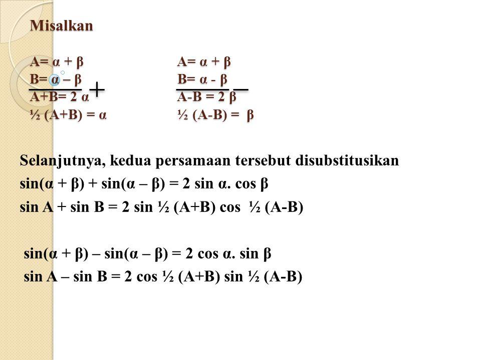 Misalkan A= α + β A= α + β B= α – β B= α - β A+B= 2 α A-B = 2 β ½ (A+B) = α ½ (A-B) = β Selanjutnya, kedua persamaan tersebut disubstitusikan sin(α +