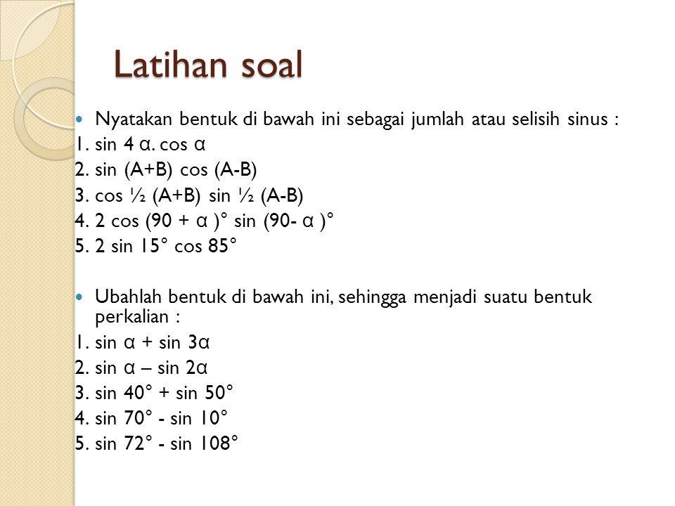Latihan soal Nyatakan bentuk di bawah ini sebagai jumlah atau selisih sinus : 1.sin 4 α. cos α 2.sin (A+B) cos (A-B) 3.cos ½ (A+B) sin ½ (A-B) 4.2 cos