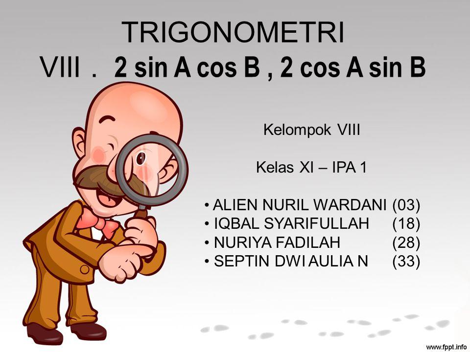 TRIGONOMETRI VIII. 2 sin A cos B, 2 cos A sin B Kelompok VIII Kelas XI – IPA 1 ALIEN NURIL WARDANI(03) IQBAL SYARIFULLAH(18) NURIYA FADILAH(28) SEPTIN