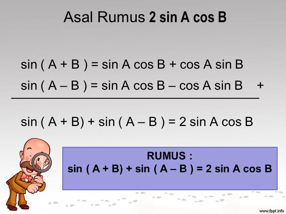 Asal Rumus 2 cos A sin B sin ( A + B ) = sin A cos B + cos A sin B sin ( A – B ) = sin A cos B – cos A sin B - sin ( A + B) - sin ( A – B ) = 2 cos A sin B RUMUS : sin ( A + B) - sin ( A – B ) = 2 cos A sin B