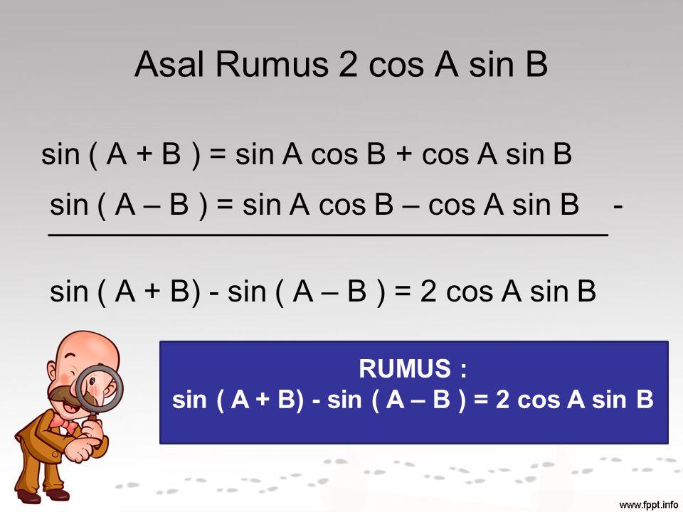 Asal Rumus 2 cos A sin B sin ( A + B ) = sin A cos B + cos A sin B sin ( A – B ) = sin A cos B – cos A sin B - sin ( A + B) - sin ( A – B ) = 2 cos A