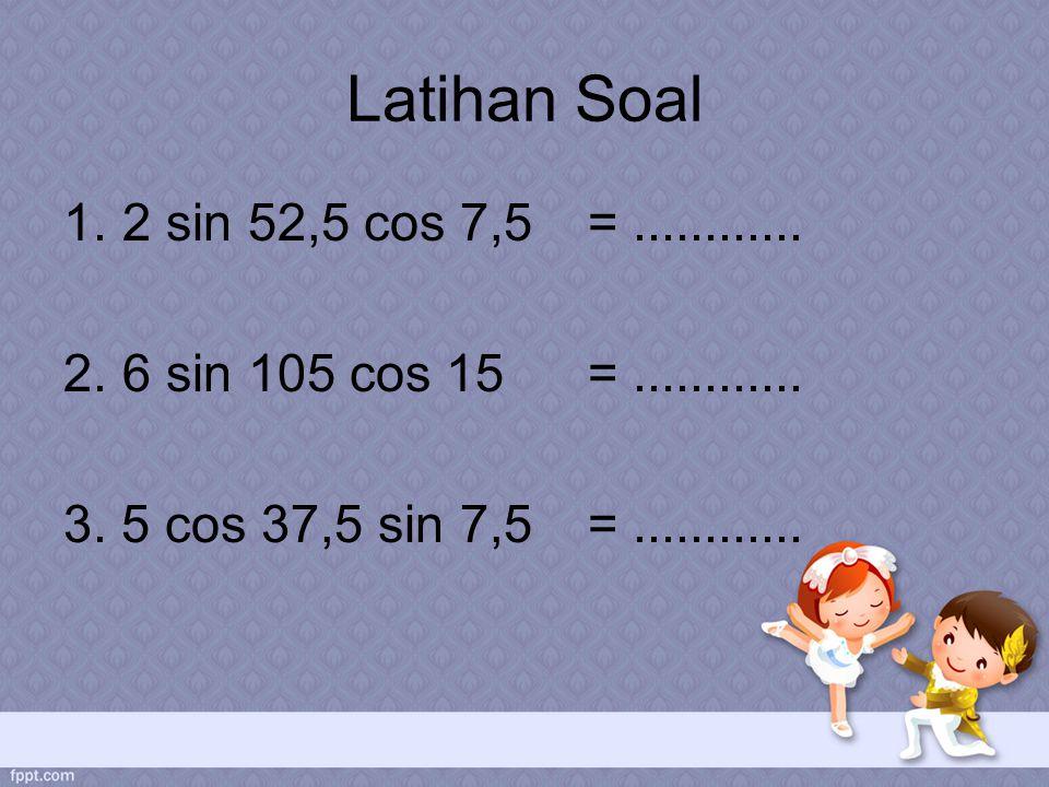 Latihan Soal 1.2 sin 52,5 cos 7,5 =............ 2.6 sin 105 cos 15 =............ 3. 5 cos 37,5 sin 7,5 =............